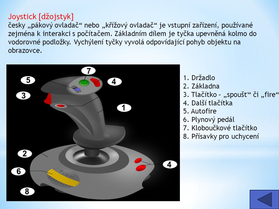 """Joystick [džojstyk] česky """"pákový ovladač nebo """"křížový ovladač je vstupní zařízení, používané zejména k interakci s počítačem. Základním dílem je tyčka upevněná kolmo do vodorovné podložky. Vychýlení tyčky vyvolá odpovídající pohyb objektu na obrazovce."""